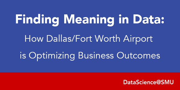 Finding Meaning in Data: How Dallas/Fort Worth Airport is Optimizing Business Outcomes